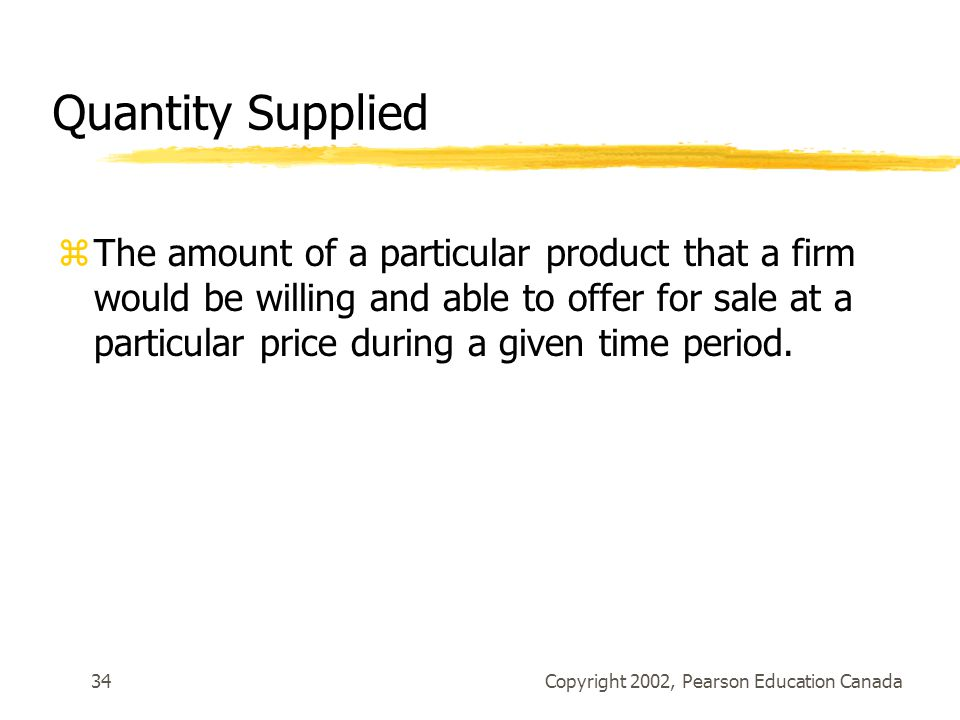 Copyright 2002, Pearson Education Canada34 Quantity Supplied zThe amount of a particular product that a firm would be willing and able to offer for sale at a particular price during a given time period.