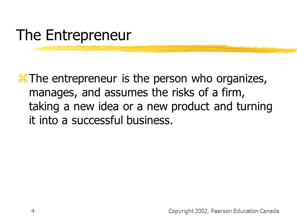 Copyright 2002, Pearson Education Canada4 The Entrepreneur zThe entrepreneur is the person who organizes, manages, and assumes the risks of a firm, taking a new idea or a new product and turning it into a successful business.
