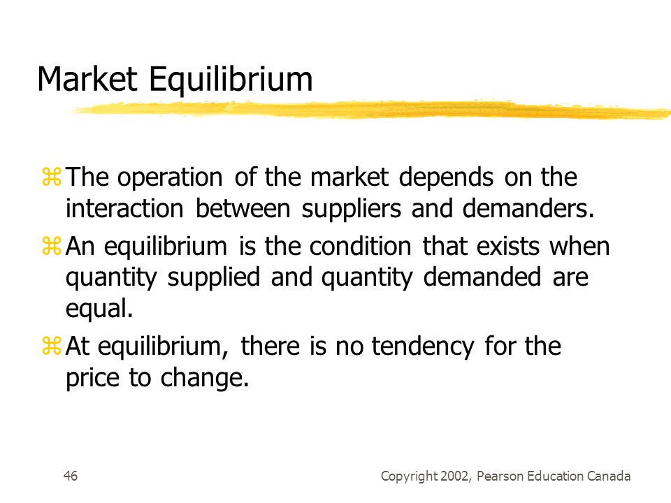 Copyright 2002, Pearson Education Canada46 Market Equilibrium zThe operation of the market depends on the interaction between suppliers and demanders.