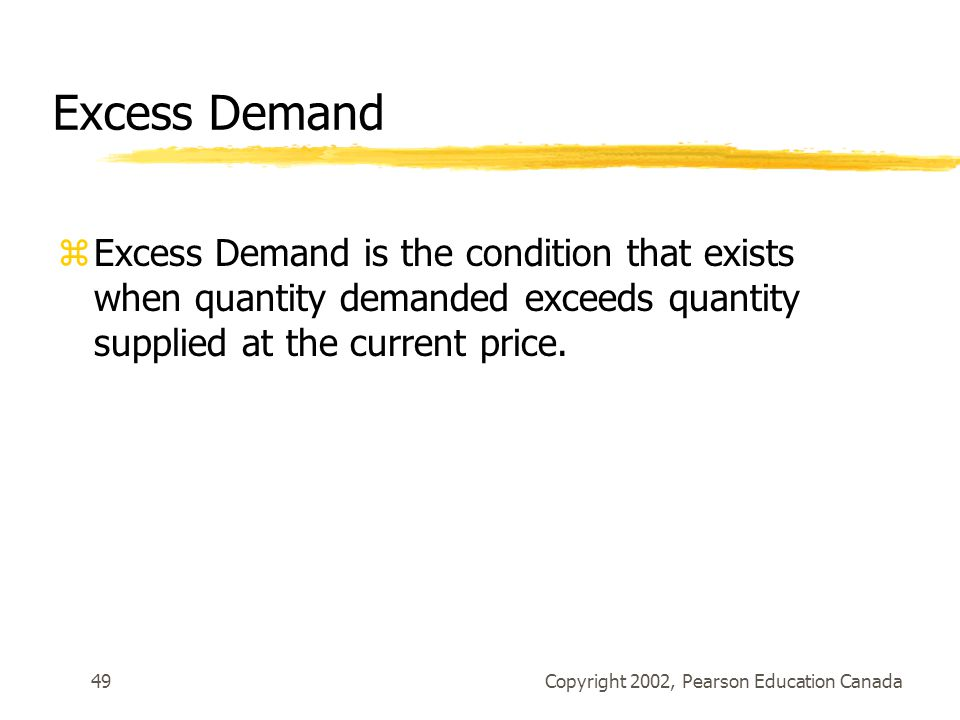 Copyright 2002, Pearson Education Canada49 Excess Demand zExcess Demand is the condition that exists when quantity demanded exceeds quantity supplied at the current price.