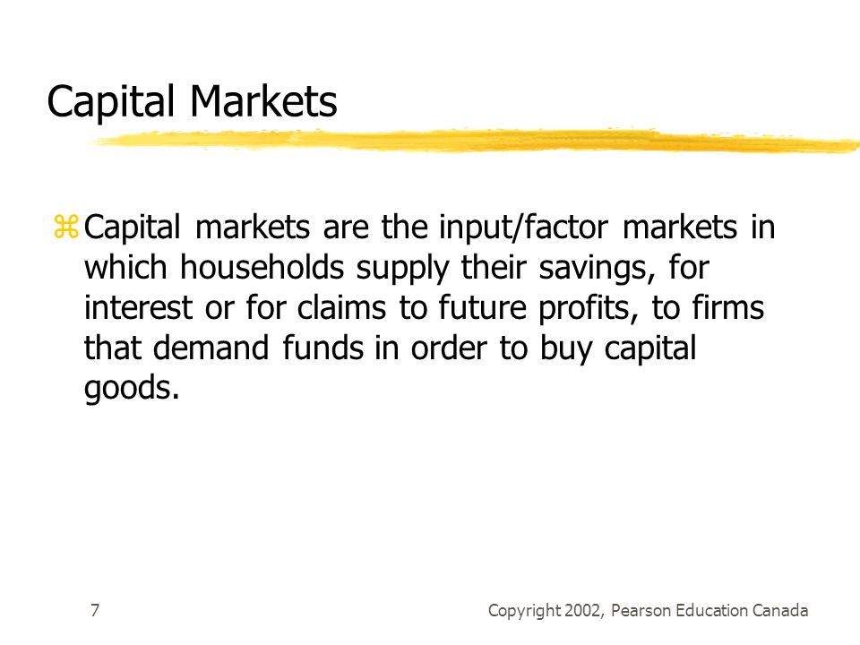 Copyright 2002, Pearson Education Canada7 Capital Markets zCapital markets are the input/factor markets in which households supply their savings, for interest or for claims to future profits, to firms that demand funds in order to buy capital goods.