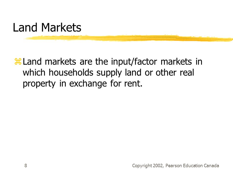 Copyright 2002, Pearson Education Canada8 Land Markets zLand markets are the input/factor markets in which households supply land or other real property in exchange for rent.