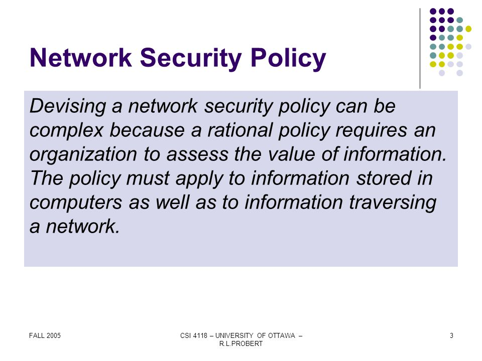 FALL 2005CSI 4118 – UNIVERSITY OF OTTAWA – R.L.PROBERT 3 Network Security Policy Devising a network security policy can be complex because a rational policy requires an organization to assess the value of information.