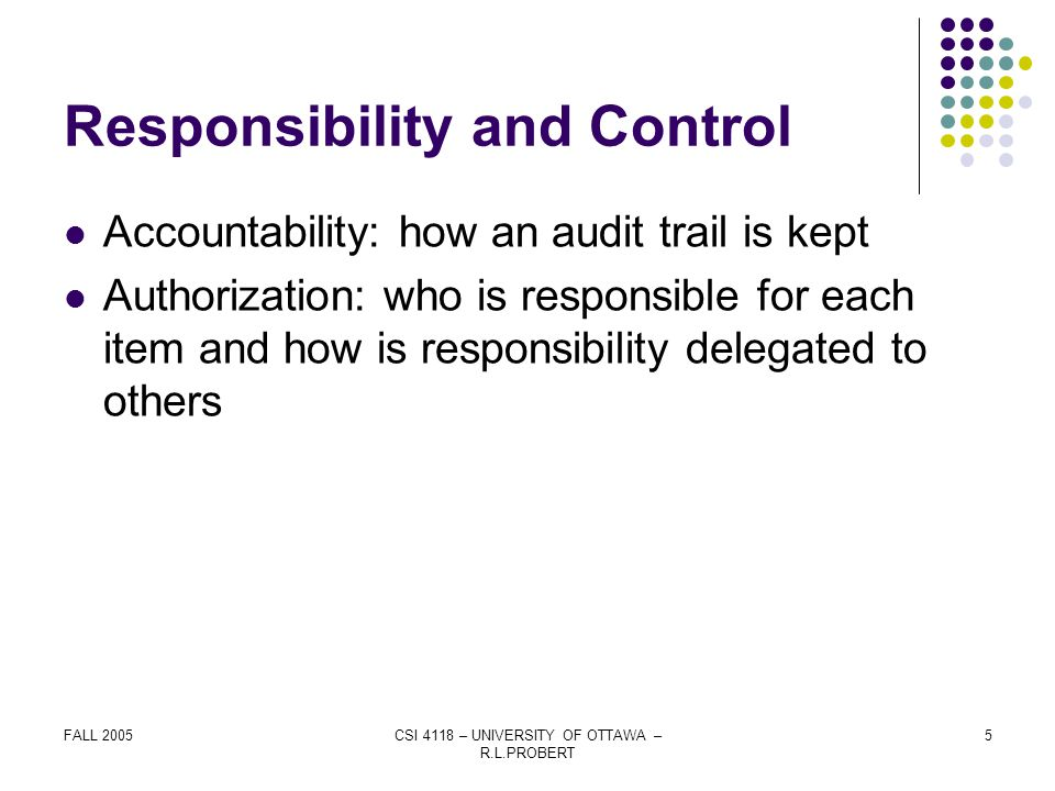 FALL 2005CSI 4118 – UNIVERSITY OF OTTAWA – R.L.PROBERT 5 Responsibility and Control Accountability: how an audit trail is kept Authorization: who is responsible for each item and how is responsibility delegated to others