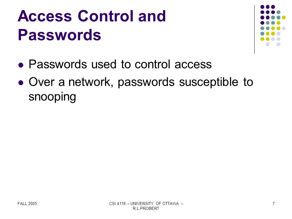 FALL 2005CSI 4118 – UNIVERSITY OF OTTAWA – R.L.PROBERT 7 Access Control and Passwords Passwords used to control access Over a network, passwords susceptible to snooping