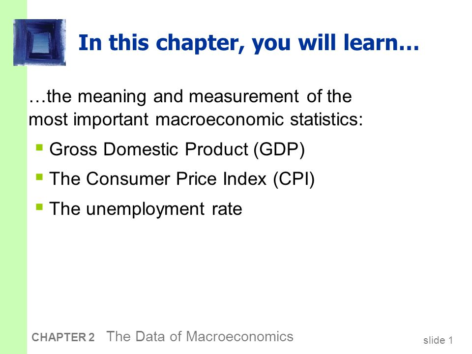 slide 1 CHAPTER 2 The Data of Macroeconomics In this chapter, you will learn… …the meaning and measurement of the most important macroeconomic statistics:  Gross Domestic Product (GDP)  The Consumer Price Index (CPI)  The unemployment rate