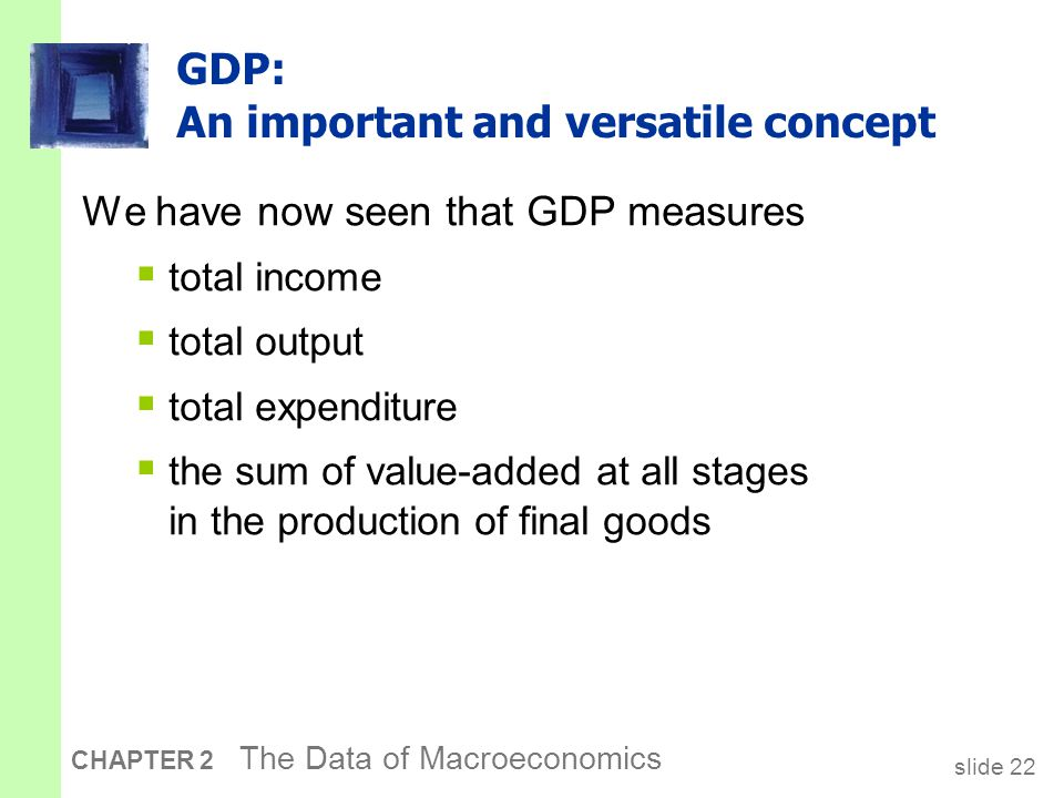 slide 22 CHAPTER 2 The Data of Macroeconomics GDP: An important and versatile concept We have now seen that GDP measures  total income  total output  total expenditure  the sum of value-added at all stages in the production of final goods