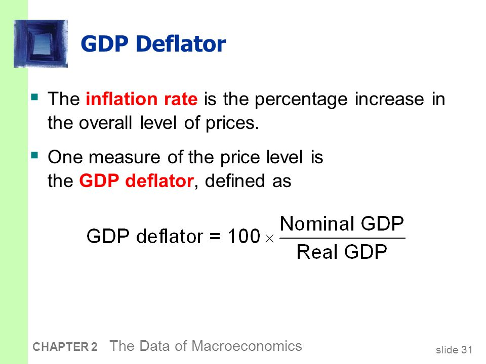slide 31 CHAPTER 2 The Data of Macroeconomics GDP Deflator  The inflation rate is the percentage increase in the overall level of prices.