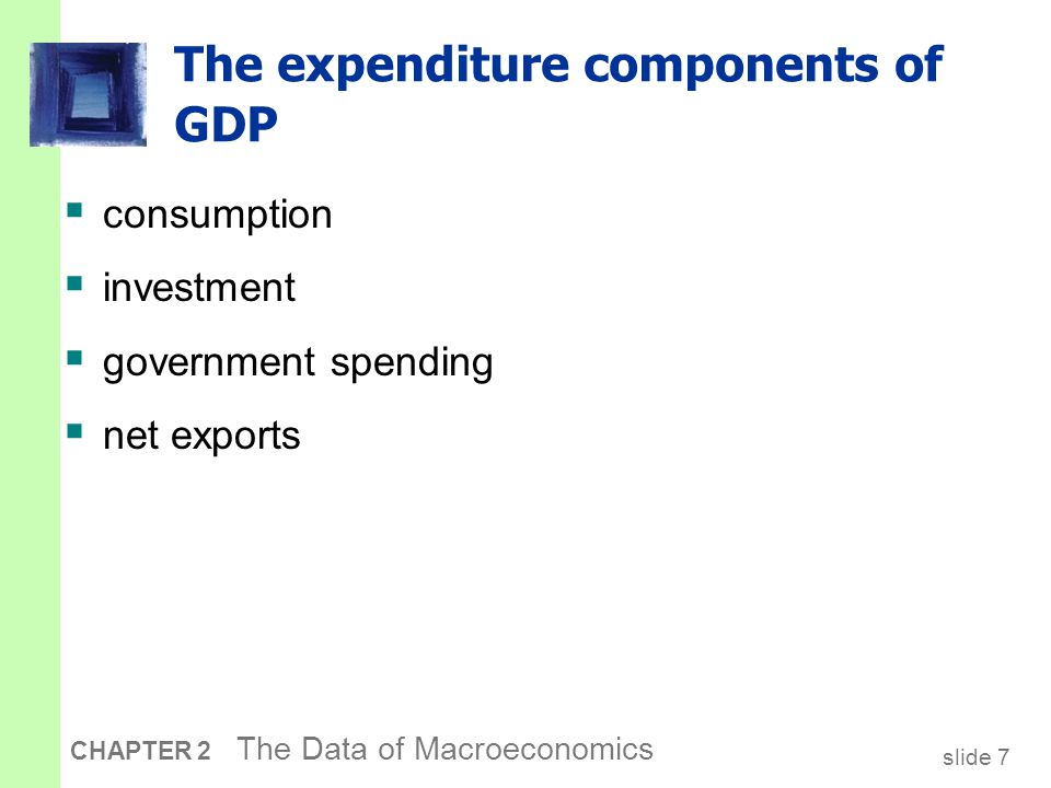 slide 7 CHAPTER 2 The Data of Macroeconomics The expenditure components of GDP  consumption  investment  government spending  net exports
