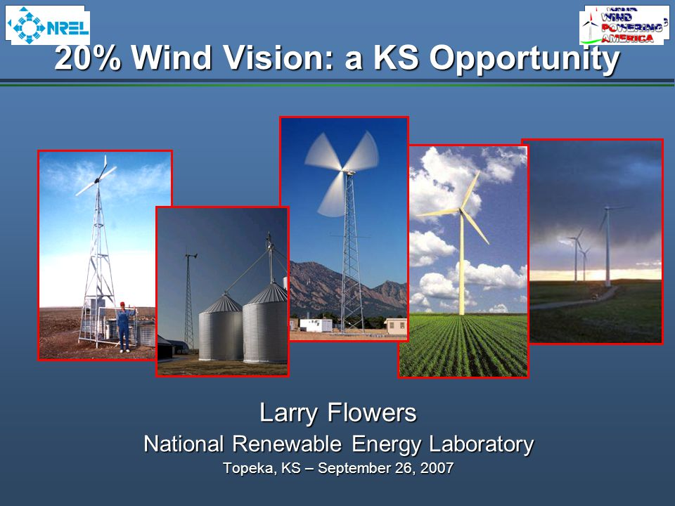 20% Wind Vision: a KS Opportunity Larry Flowers National Renewable Energy Laboratory Topeka, KS – September 26, 2007