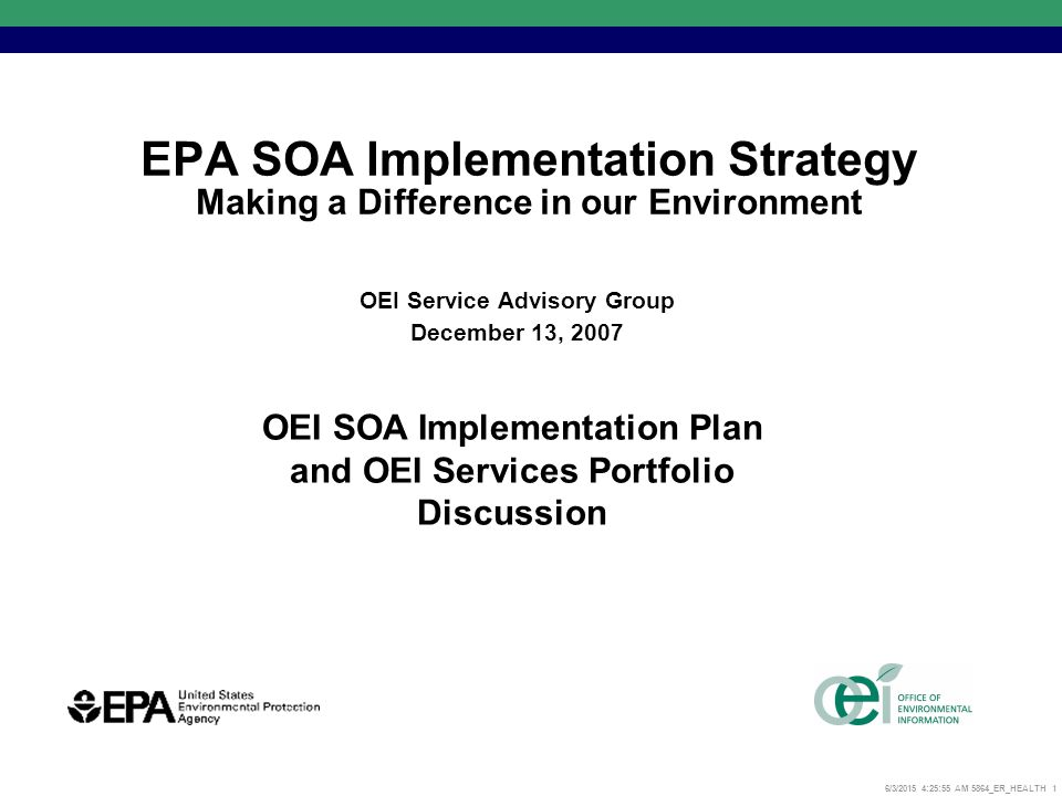 6/3/2015 4:26:17 AM 5864_ER_HEALTH 1 EPA SOA Implementation Strategy Making a Difference in our Environment OEI Service Advisory Group December 13, 2007 OEI SOA Implementation Plan and OEI Services Portfolio Discussion