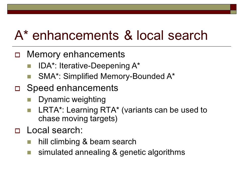A* enhancements & local search  Memory enhancements IDA*: Iterative-Deepening A* SMA*: Simplified Memory-Bounded A*  Speed enhancements Dynamic weighting LRTA*: Learning RTA* (variants can be used to chase moving targets)  Local search: hill climbing & beam search simulated annealing & genetic algorithms