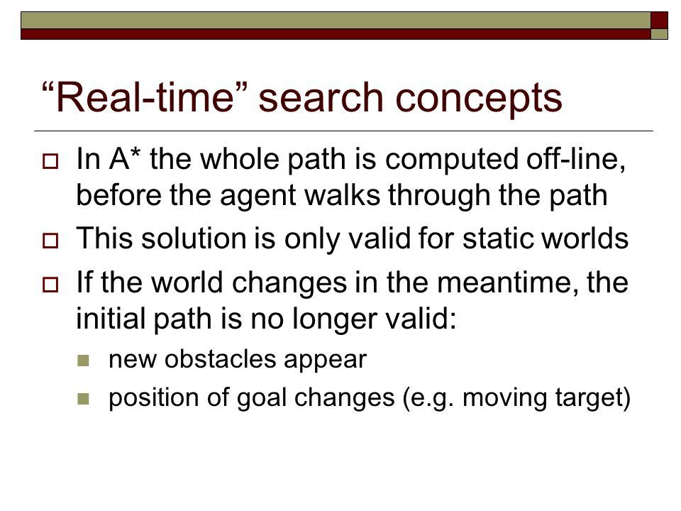 Real-time search concepts  In A* the whole path is computed off-line, before the agent walks through the path  This solution is only valid for static worlds  If the world changes in the meantime, the initial path is no longer valid: new obstacles appear position of goal changes (e.g.