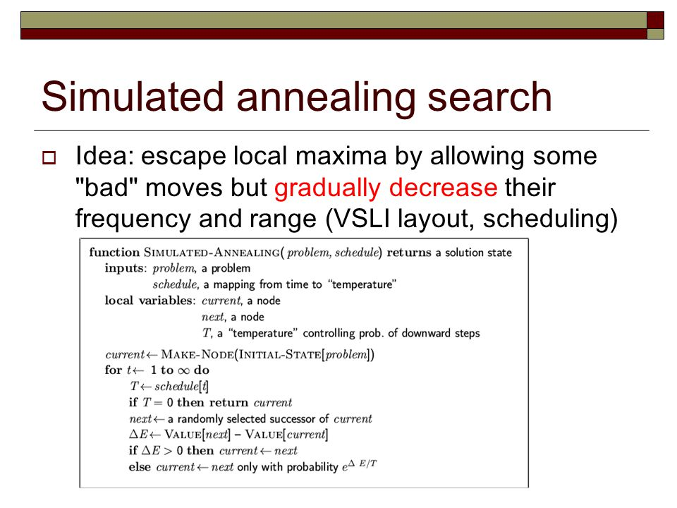 Simulated annealing search  Idea: escape local maxima by allowing some bad moves but gradually decrease their frequency and range (VSLI layout, scheduling)