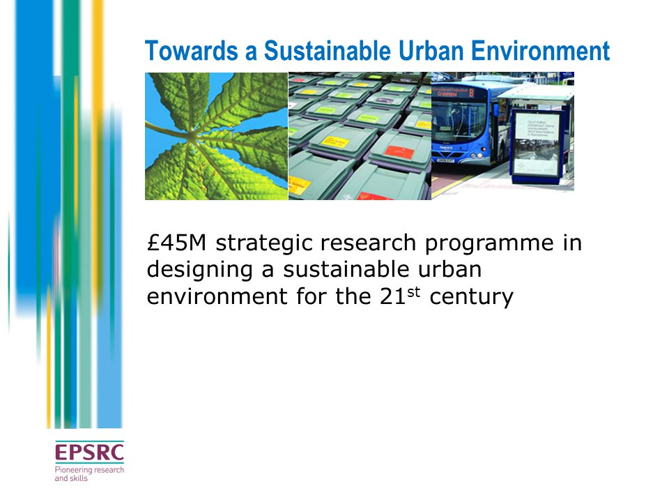 Towards a Sustainable Urban Environment £45M strategic research programme in designing a sustainable urban environment for the 21 st century