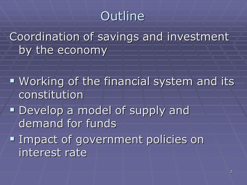 2 Outline Coordination of savings and investment by the economy  Working of the financial system and its constitution  Develop a model of supply and demand for funds  Impact of government policies on interest rate
