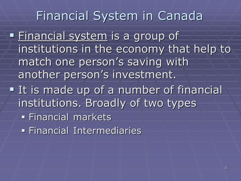 3 Financial System in Canada  Financial system is a group of institutions in the economy that help to match one person's saving with another person's investment.