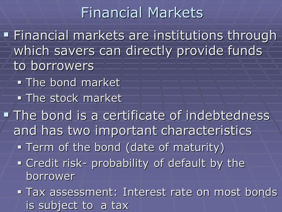 4 Financial Markets  Financial markets are institutions through which savers can directly provide funds to borrowers  The bond market  The stock market  The bond is a certificate of indebtedness and has two important characteristics  Term of the bond (date of maturity)  Credit risk- probability of default by the borrower  Tax assessment: Interest rate on most bonds is subject to a tax