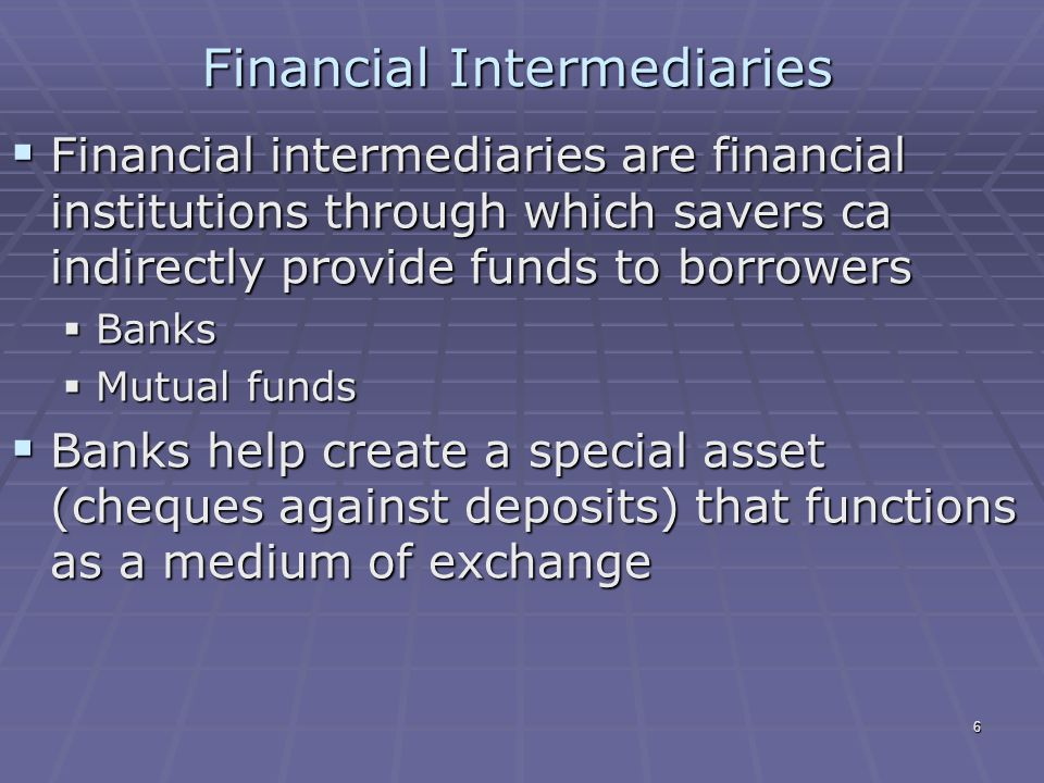 6 Financial Intermediaries  Financial intermediaries are financial institutions through which savers ca indirectly provide funds to borrowers  Banks  Mutual funds  Banks help create a special asset (cheques against deposits) that functions as a medium of exchange
