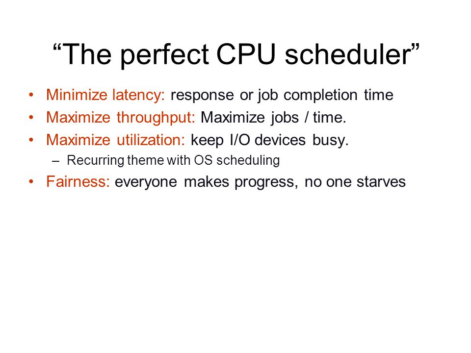 The perfect CPU scheduler Minimize latency: response or job completion time Maximize throughput: Maximize jobs / time.