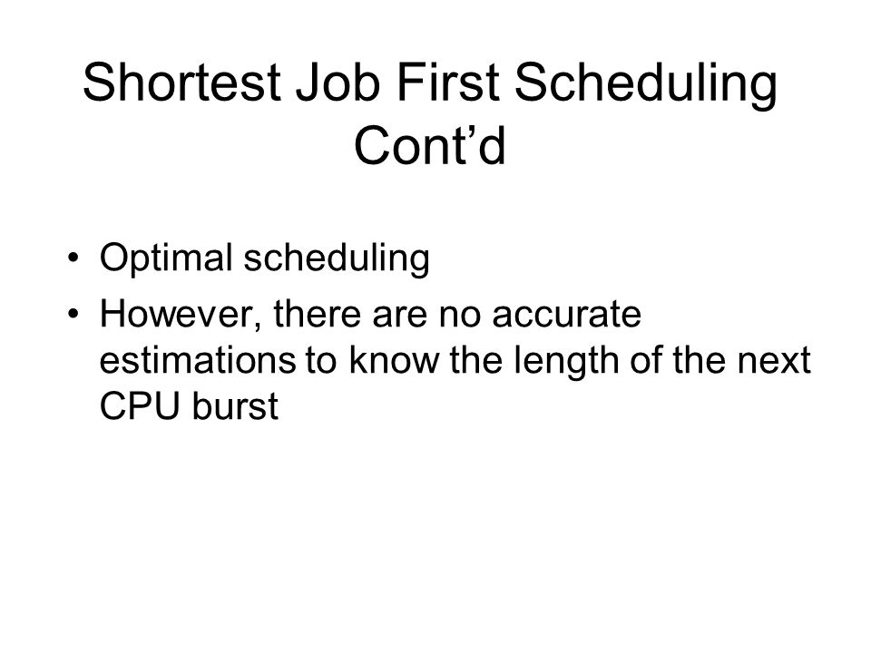 Shortest Job First Scheduling Cont'd Optimal scheduling However, there are no accurate estimations to know the length of the next CPU burst