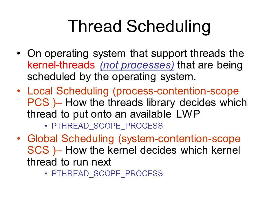Thread Scheduling On operating system that support threads the kernel-threads (not processes) that are being scheduled by the operating system.