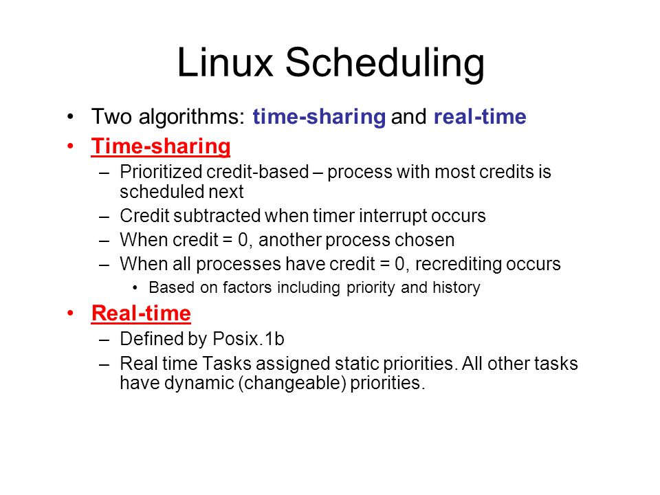 Linux Scheduling Two algorithms: time-sharing and real-time Time-sharing –Prioritized credit-based – process with most credits is scheduled next –Credit subtracted when timer interrupt occurs –When credit = 0, another process chosen –When all processes have credit = 0, recrediting occurs Based on factors including priority and history Real-time –Defined by Posix.1b –Real time Tasks assigned static priorities.