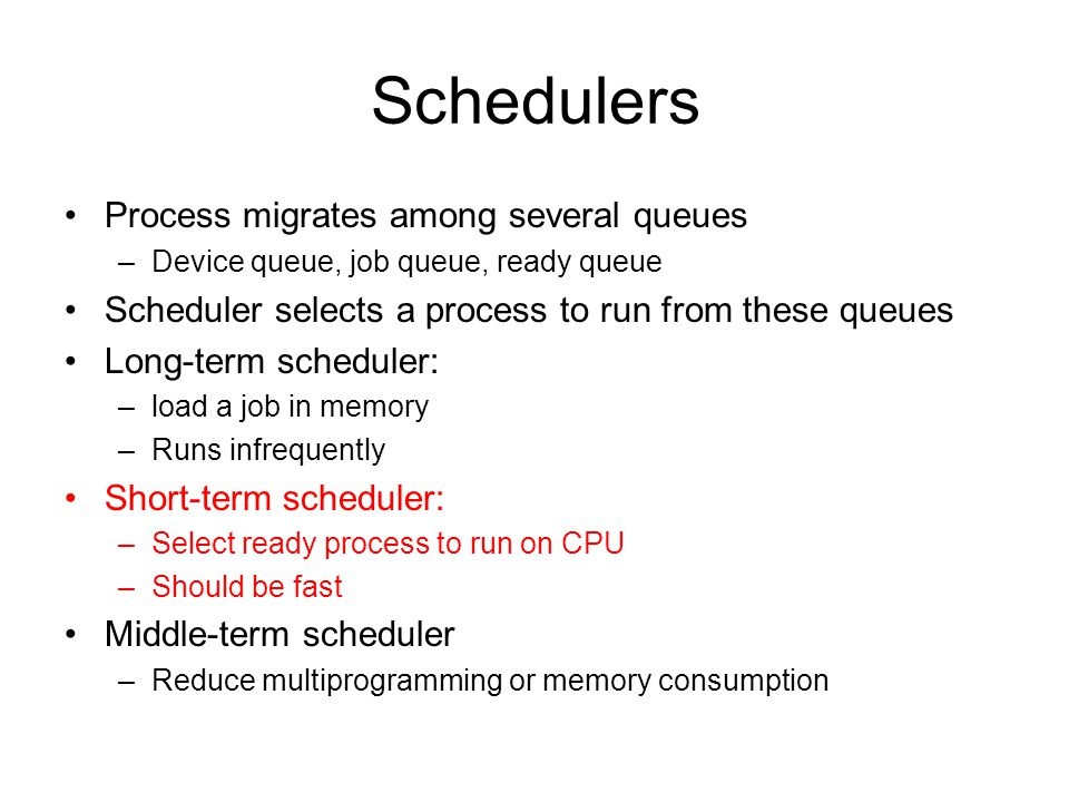 Schedulers Process migrates among several queues –Device queue, job queue, ready queue Scheduler selects a process to run from these queues Long-term scheduler: –load a job in memory –Runs infrequently Short-term scheduler: –Select ready process to run on CPU –Should be fast Middle-term scheduler –Reduce multiprogramming or memory consumption