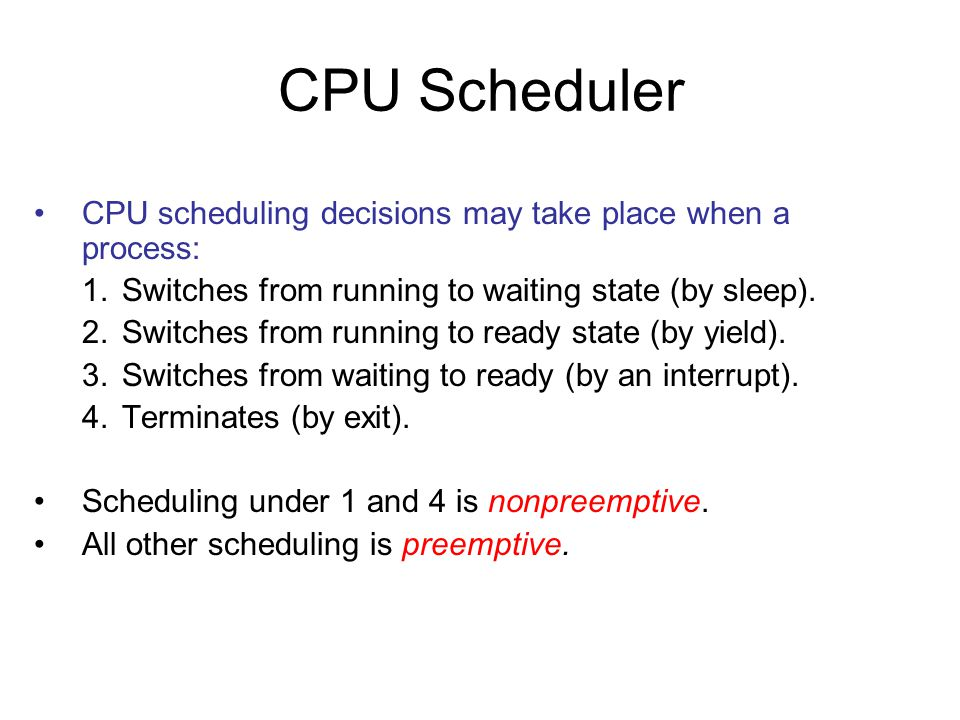 CPU Scheduler CPU scheduling decisions may take place when a process: 1.Switches from running to waiting state (by sleep).