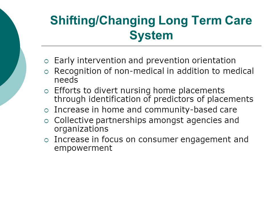 Shifting/Changing Long Term Care System  Early intervention and prevention orientation  Recognition of non-medical in addition to medical needs  Efforts to divert nursing home placements through identification of predictors of placements  Increase in home and community-based care  Collective partnerships amongst agencies and organizations  Increase in focus on consumer engagement and empowerment