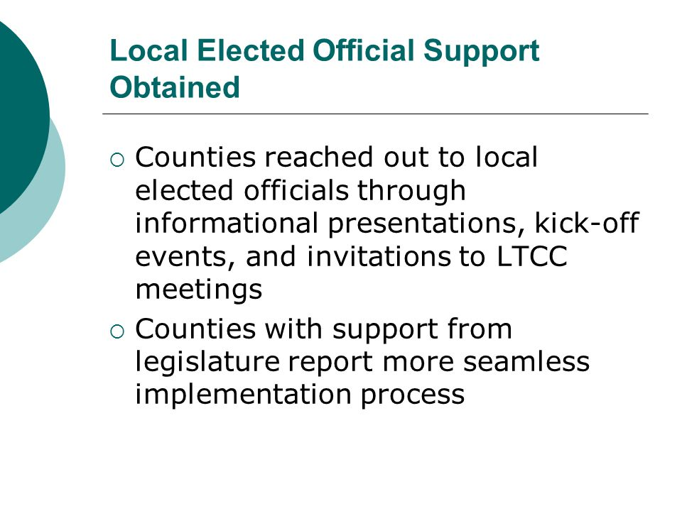 Local Elected Official Support Obtained  Counties reached out to local elected officials through informational presentations, kick-off events, and invitations to LTCC meetings  Counties with support from legislature report more seamless implementation process
