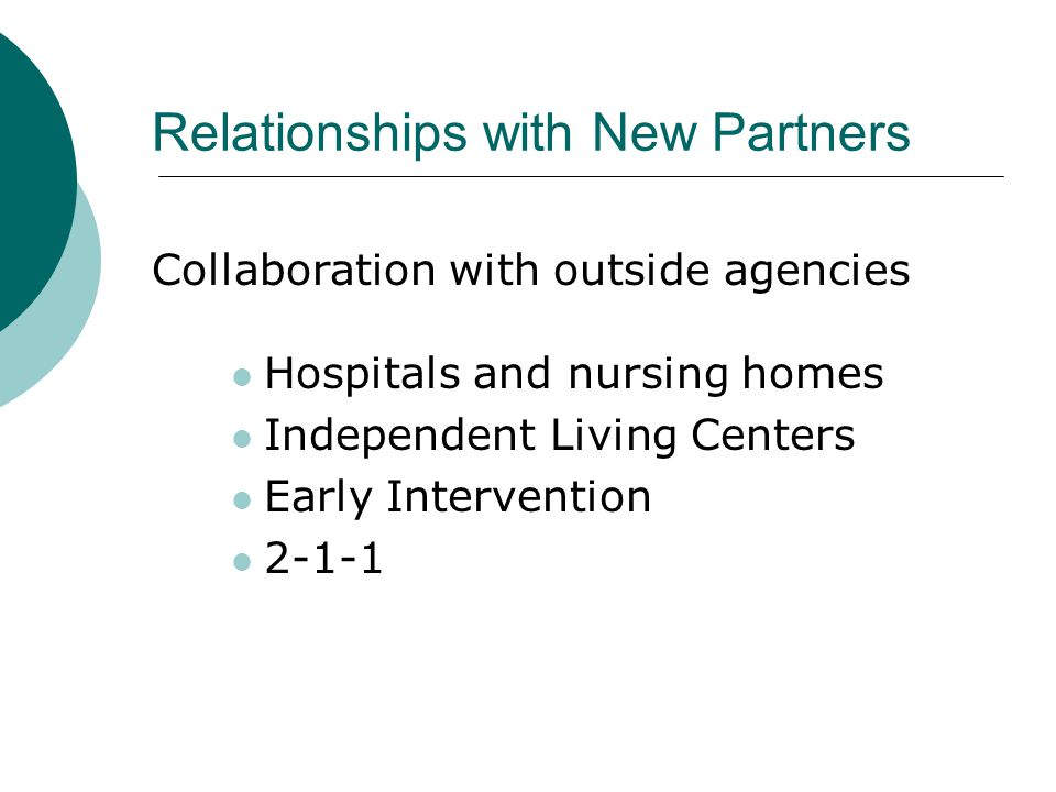 Relationships with New Partners Collaboration with outside agencies Hospitals and nursing homes Independent Living Centers Early Intervention 2-1-1