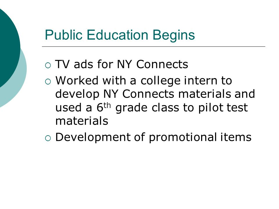 Public Education Begins  TV ads for NY Connects  Worked with a college intern to develop NY Connects materials and used a 6 th grade class to pilot test materials  Development of promotional items