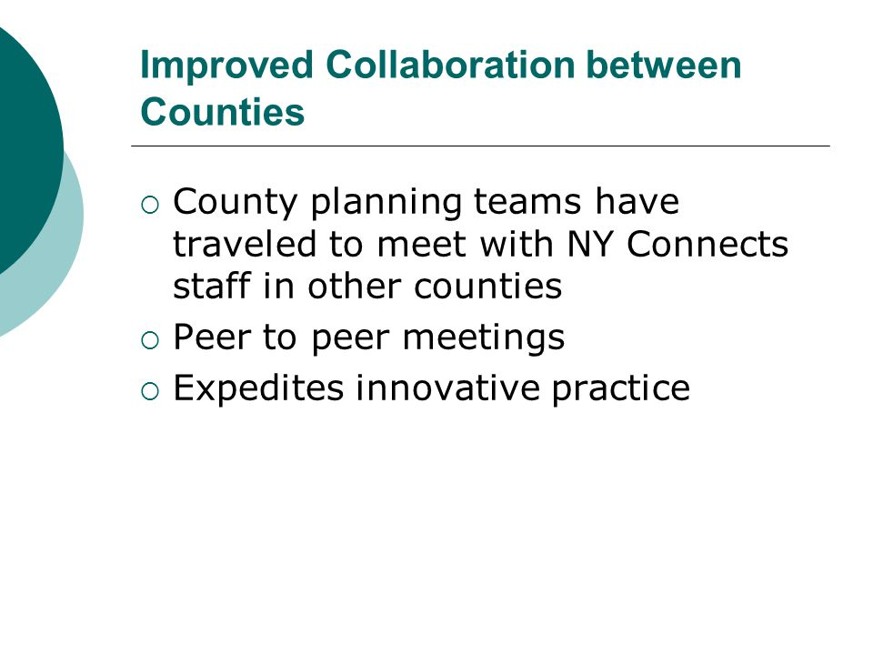 Improved Collaboration between Counties  County planning teams have traveled to meet with NY Connects staff in other counties  Peer to peer meetings  Expedites innovative practice