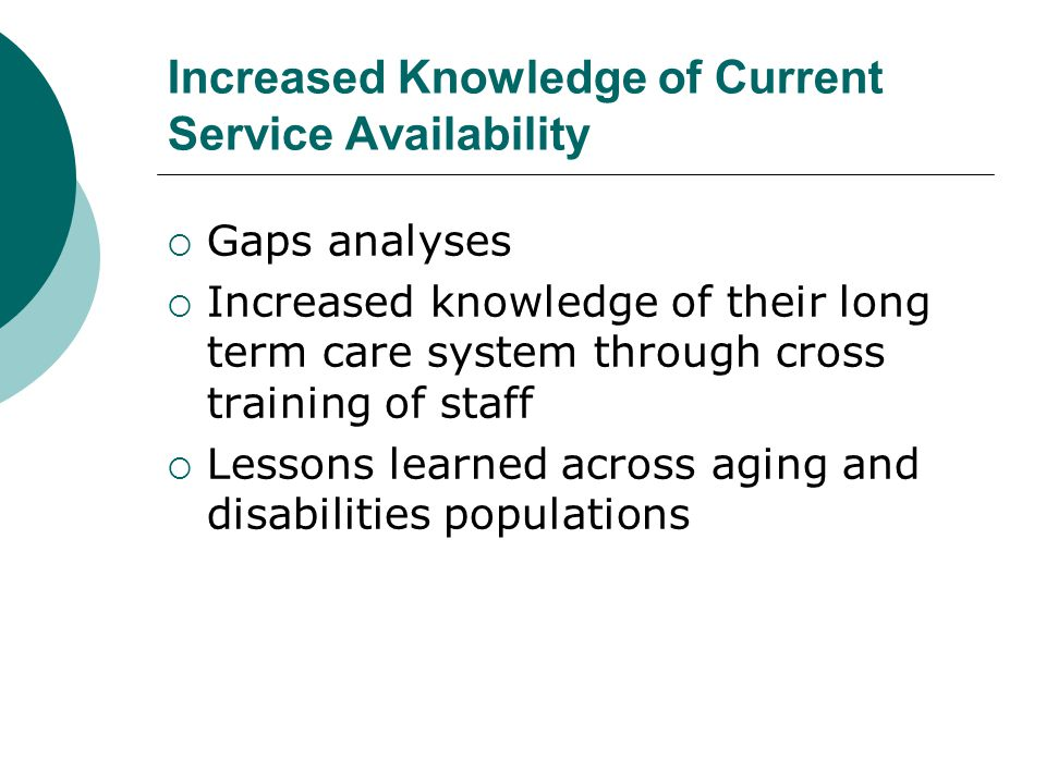 Increased Knowledge of Current Service Availability  Gaps analyses  Increased knowledge of their long term care system through cross training of staff  Lessons learned across aging and disabilities populations