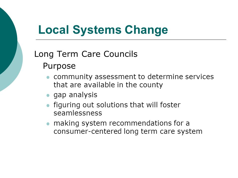 Local Systems Change Long Term Care Councils Purpose community assessment to determine services that are available in the county gap analysis figuring out solutions that will foster seamlessness making system recommendations for a consumer-centered long term care system