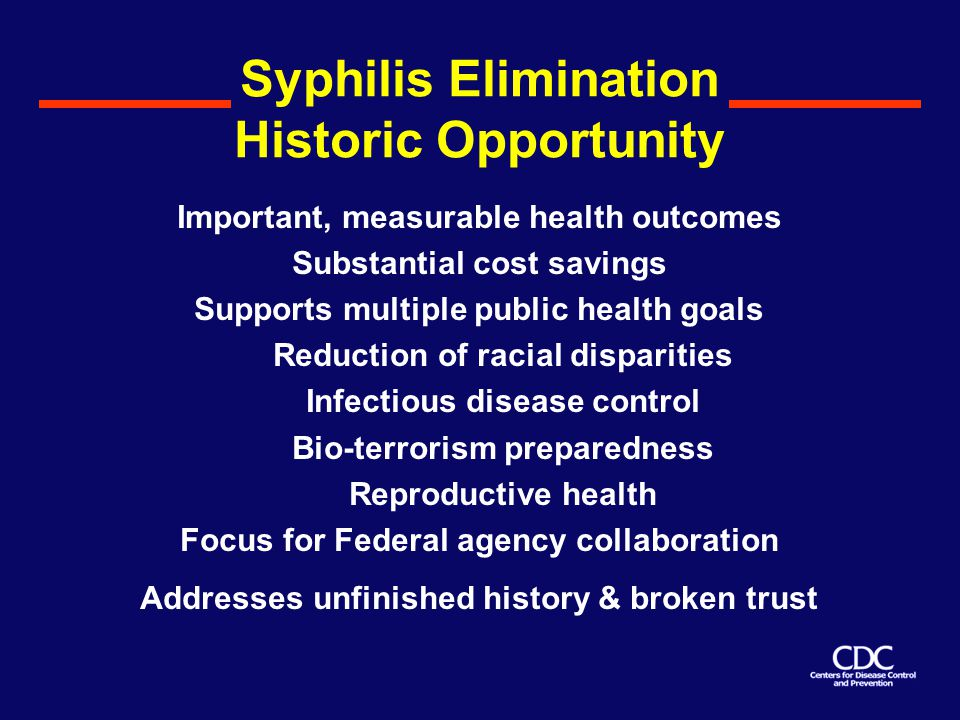 Syphilis Elimination Historic Opportunity Important, measurable health outcomes Substantial cost savings Supports multiple public health goals Reduction of racial disparities Infectious disease control Bio-terrorism preparedness Reproductive health Focus for Federal agency collaboration Addresses unfinished history & broken trust