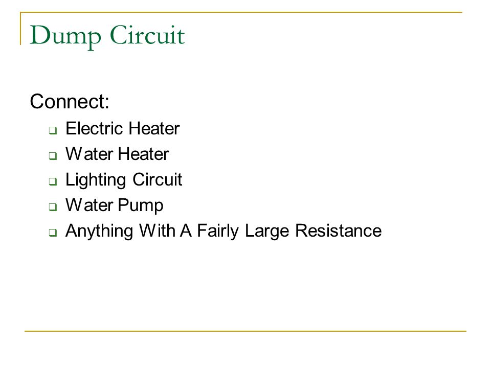Dump Circuit Connect:  Electric Heater  Water Heater  Lighting Circuit  Water Pump  Anything With A Fairly Large Resistance