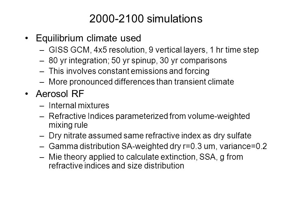 simulations Equilibrium climate used –GISS GCM, 4x5 resolution, 9 vertical layers, 1 hr time step –80 yr integration; 50 yr spinup, 30 yr comparisons –This involves constant emissions and forcing –More pronounced differences than transient climate Aerosol RF –Internal mixtures –Refractive Indices parameterized from volume-weighted mixing rule –Dry nitrate assumed same refractive index as dry sulfate –Gamma distribution SA-weighted dry r=0.3 um, variance=0.2 –Mie theory applied to calculate extinction, SSA, g from refractive indices and size distribution