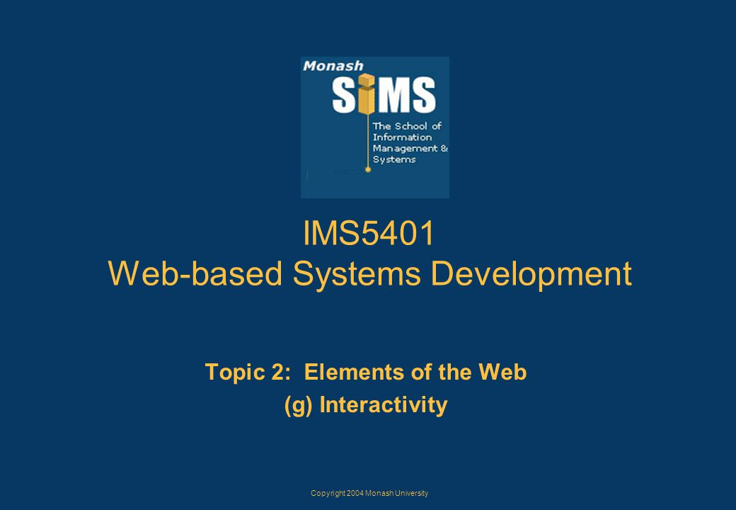 Copyright 2004 Monash University IMS5401 Web-based Systems Development Topic 2: Elements of the Web (g) Interactivity