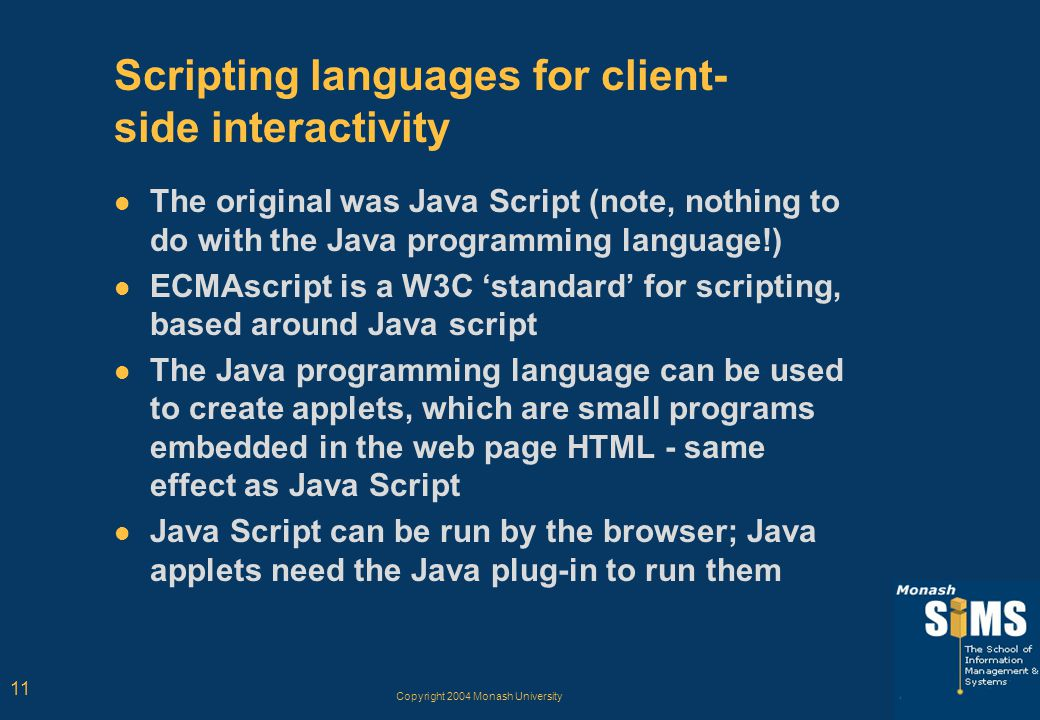 Copyright 2004 Monash University 11 Scripting languages for client- side interactivity The original was Java Script (note, nothing to do with the Java programming language!) ECMAscript is a W3C 'standard' for scripting, based around Java script The Java programming language can be used to create applets, which are small programs embedded in the web page HTML - same effect as Java Script Java Script can be run by the browser; Java applets need the Java plug-in to run them