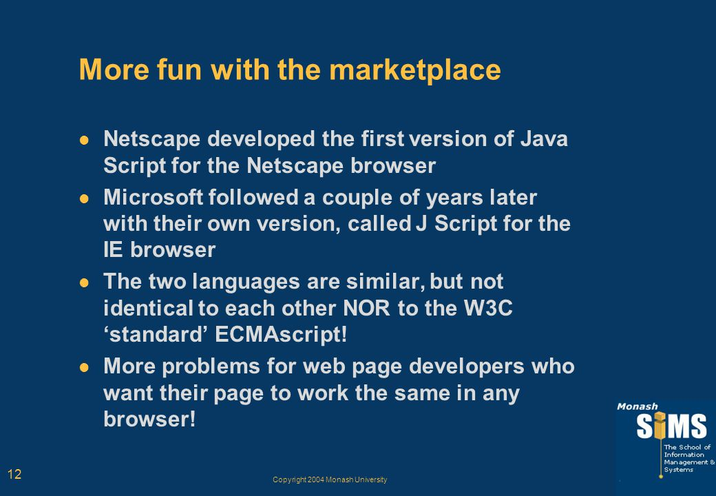 Copyright 2004 Monash University 12 More fun with the marketplace Netscape developed the first version of Java Script for the Netscape browser Microsoft followed a couple of years later with their own version, called J Script for the IE browser The two languages are similar, but not identical to each other NOR to the W3C 'standard' ECMAscript.