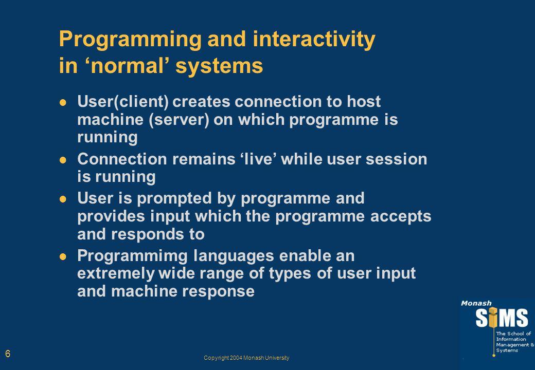 Copyright 2004 Monash University 6 Programming and interactivity in 'normal' systems User(client) creates connection to host machine (server) on which programme is running Connection remains 'live' while user session is running User is prompted by programme and provides input which the programme accepts and responds to Programmimg languages enable an extremely wide range of types of user input and machine response