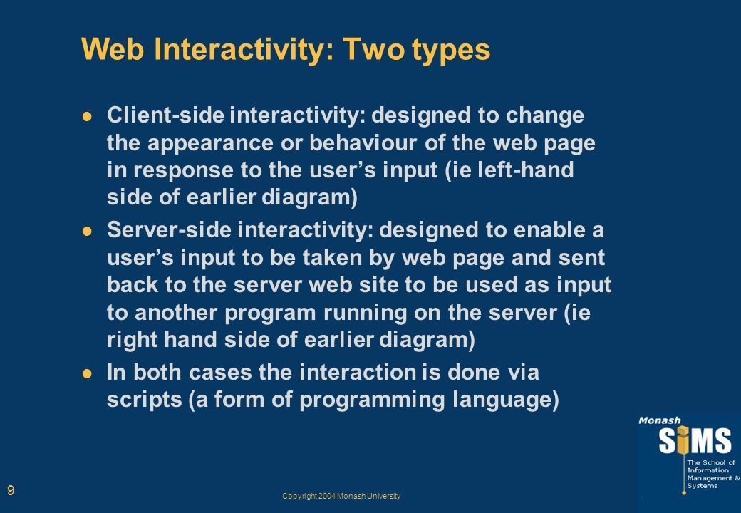 Copyright 2004 Monash University 9 Web Interactivity: Two types Client-side interactivity: designed to change the appearance or behaviour of the web page in response to the user's input (ie left-hand side of earlier diagram) Server-side interactivity: designed to enable a user's input to be taken by web page and sent back to the server web site to be used as input to another program running on the server (ie right hand side of earlier diagram) In both cases the interaction is done via scripts (a form of programming language)