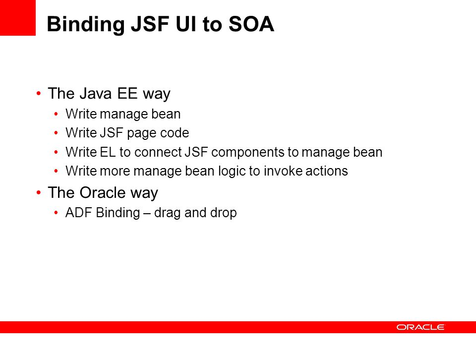 Binding JSF UI to SOA The Java EE way Write manage bean Write JSF page code Write EL to connect JSF components to manage bean Write more manage bean logic to invoke actions The Oracle way ADF Binding – drag and drop