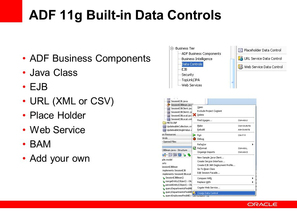 ADF 11g Built-in Data Controls ADF Business Components Java Class EJB URL (XML or CSV) Place Holder Web Service BAM Add your own