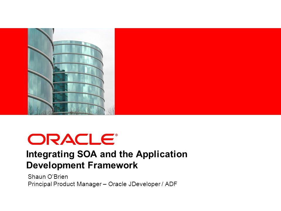 Integrating SOA and the Application Development Framework Shaun O'Brien Principal Product Manager – Oracle JDeveloper / ADF
