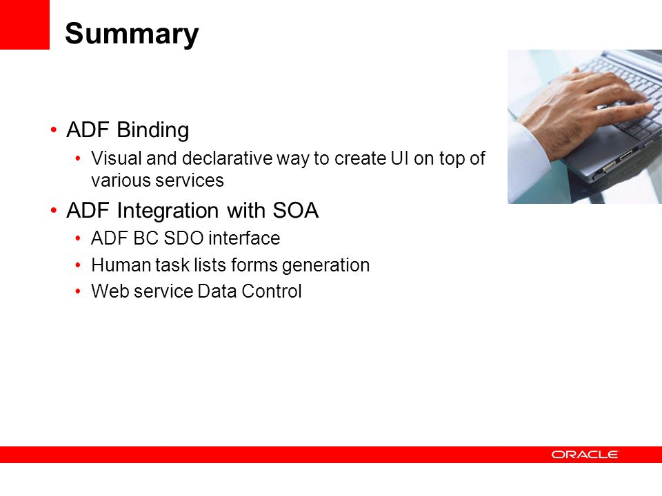 Summary ADF Binding Visual and declarative way to create UI on top of various services ADF Integration with SOA ADF BC SDO interface Human task lists forms generation Web service Data Control
