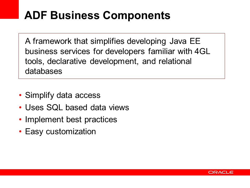 ADF Business Components A framework that simplifies developing Java EE business services for developers familiar with 4GL tools, declarative development, and relational databases Simplify data access Uses SQL based data views Implement best practices Easy customization
