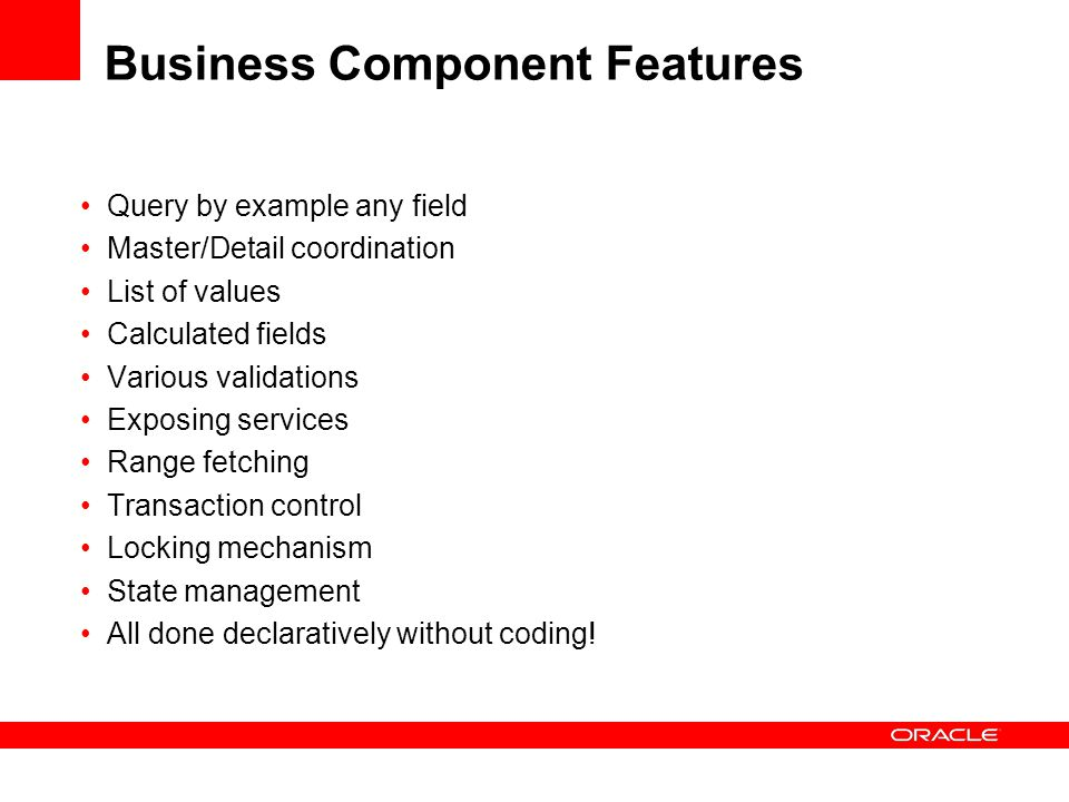 Business Component Features Query by example any field Master/Detail coordination List of values Calculated fields Various validations Exposing services Range fetching Transaction control Locking mechanism State management All done declaratively without coding!